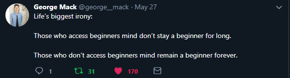 George Mack ‏   @george__mack tweet:  Life's biggest irony: Those who access beginners mind don't stay a beginner for long.   Those who don't access beginners mind remain a beginner forever.