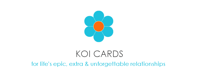 KOI CARDS: For life's epic, extra, and unforgettable relationships.