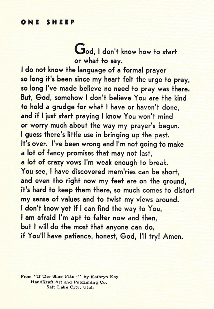 One Sheep  God, I don't know how to start or what to say. I do not know the language of a formal prayer so long it's been since my heart felt the urge to pray, so long I've made believe no need to pray was there. But, God, somehow I don't believe You are the kind to hold a grudge for what I have or haven't done, and if I just start praying I know You won't mind or worry much about the way my prayer's begun. It's over. I've been wrong and I'm not going to make a lot of fancy promises that may not last, a lot of crazy vows I'm weak enough to break. You see, I have discovered mem'ries can be short, and even tho right now my feet are on the ground, it's hard to keep them there, so much comes to distort my sense of values and to twist my views around. I don't know yet if I can find the way to You, I am afraid I'm apt to falter now and then, but I will do the most that anyone can do, if You'll have patience, honest, God, I'll try! Amen.  Verse by: Kathryn Kay