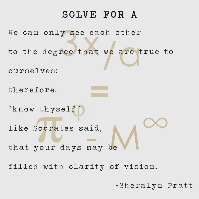 "Text 1: We can only see each other to the degree that we are true to ourselves; therefore, ""know thyself,"" like Socrates said, that your days may be  filled with clarity of vision. -Sheralyn Pratt Text 2: 3x/a = pi to the phi - M to infiniti"