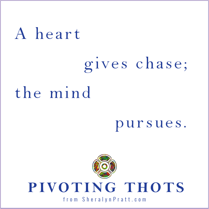 """A heart gives chase; the mind pursues."" Sheralyn Pratt. PIVOTING THOTS"