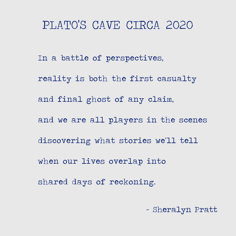 "PLATO'S CAVE CIRCA 2020 ""In a battle of perspectives, reality is both the first casualty and final ghost of any campaign, and we are all players in the scenes discovering what stories we'll tell when our lives overlap into shared days of reckoning."" -Sheralyn Pratt"