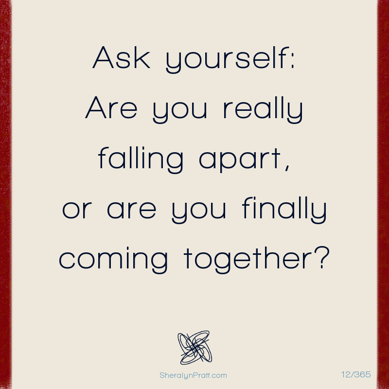 Day 12/365 by Sheralyn Pratt As yourself: Are you really falling apart, or are you finally coming together?