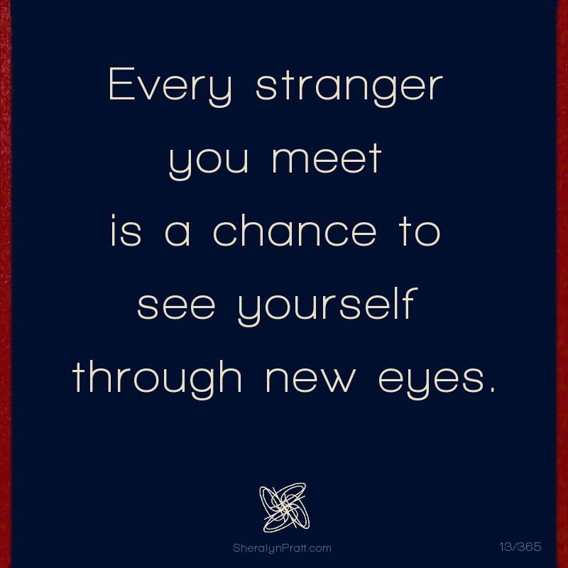 Every stranger you meet is a chance to see yourself through new eyes. - Sheralyn Pratt