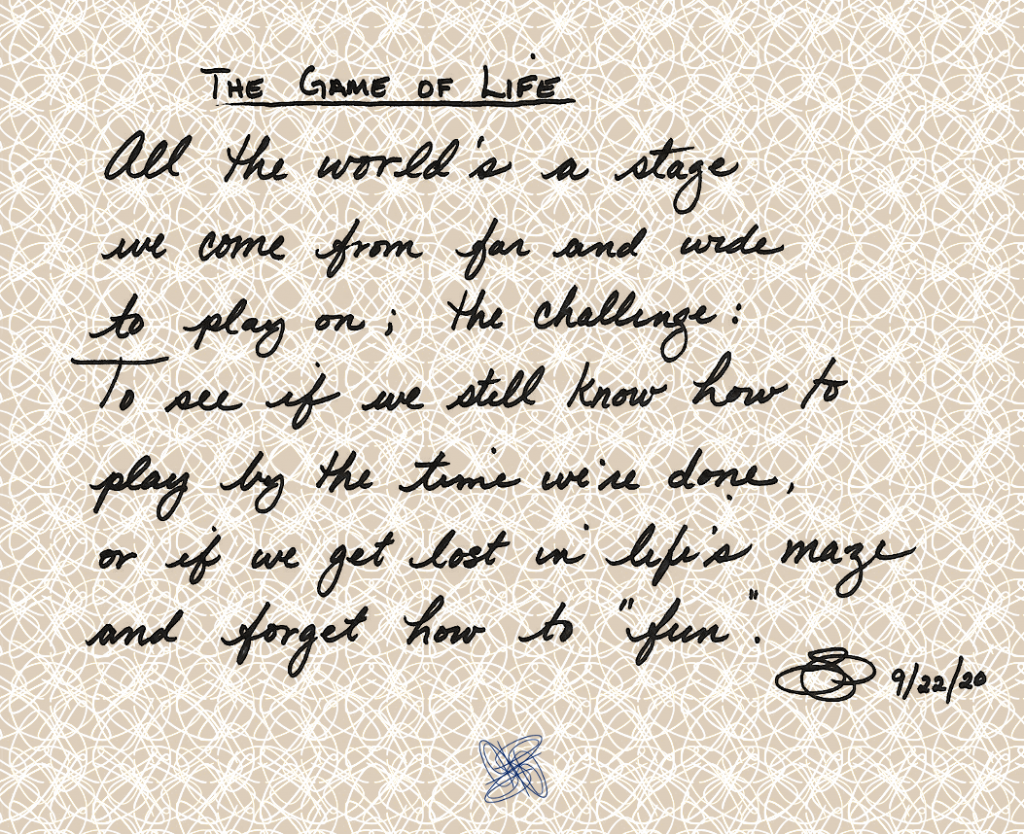 "The Game of Life, by Sheralyn Pratt All the world's a stage  we come from and wide  to play on; the challenge: To see if we still know how to  play by the time we're done,  or if we get lost in life's maze  and forget how to ""fun""."