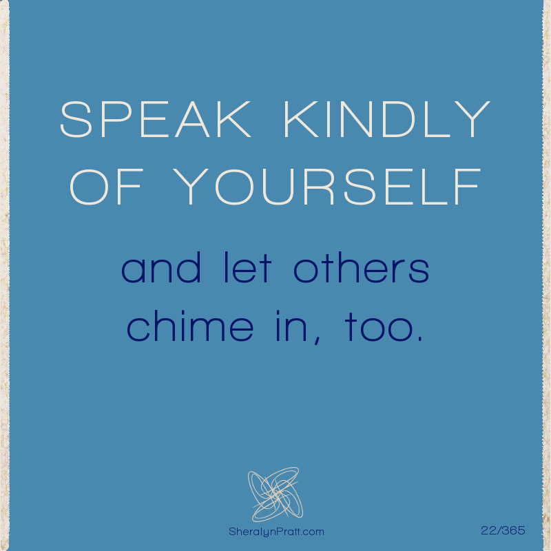 SPEAK KINDLY OF YOURSELF and let others chime in, too. Sheralyn Pratt. 10/2020