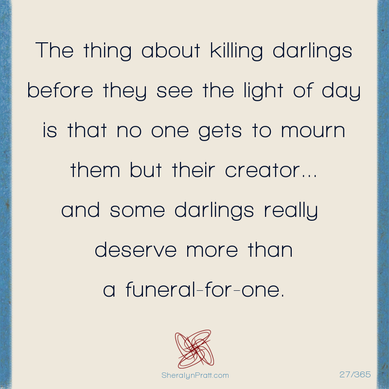Sheralyn Pratt 27/365. The think about killing darlings before they see the light of day is that no one gets to mourn them but their creator... and some darlings really deserve more than a funeral for one.